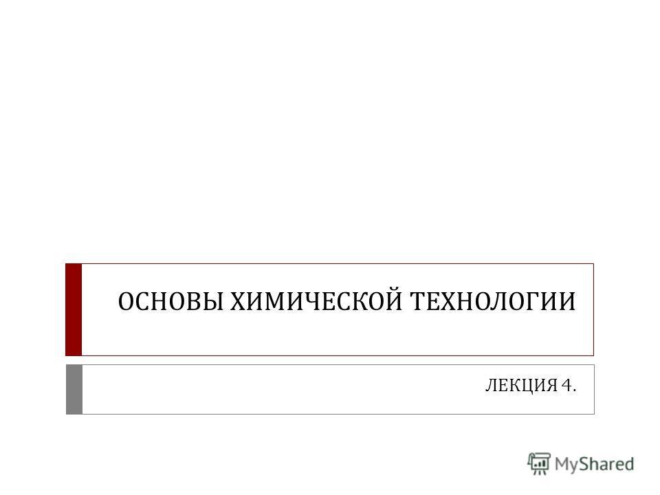 ОСНОВЫ ХИМИЧЕСКОЙ ТЕХНОЛОГИИ ЛЕКЦИЯ 4.