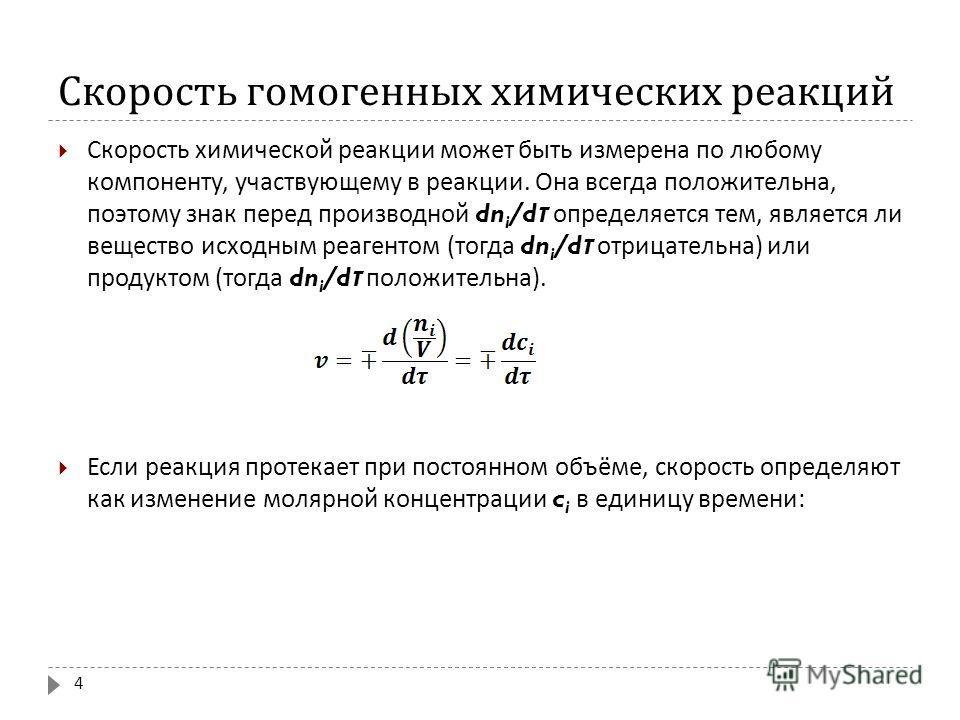 Скорость гомогенных химических реакций Скорость химической реакции может быть измерена по любому компоненту, участвующему в реакции. Она всегда положительна, поэтому знак перед производной dn i /d τ определяется тем, является ли вещество исходным реа