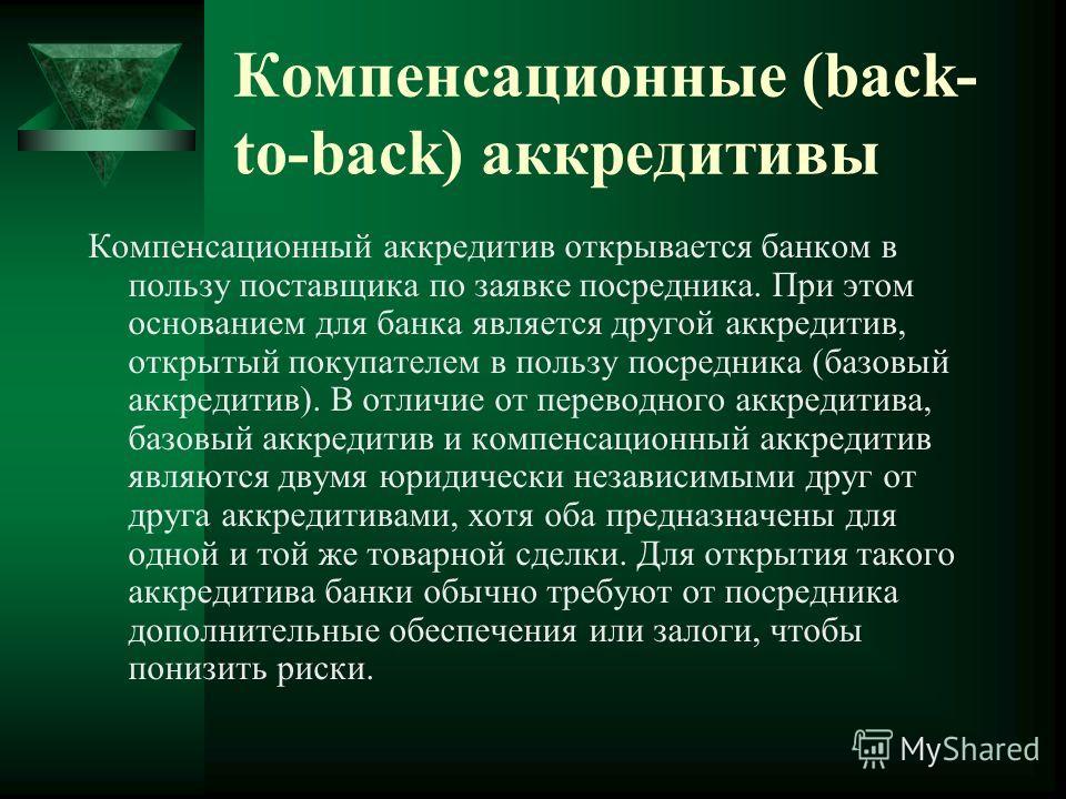 Компенсационные (back- to-back) аккредитивы Компенсационный аккредитив открывается банком в пользу поставщика по заявке посредника. При этом основанием для банка является другой аккредитив, открытый покупателем в пользу посредника (базовый аккредитив