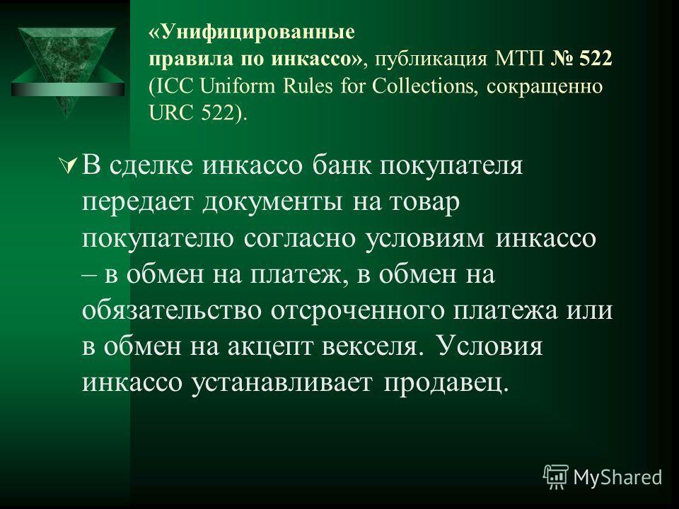 «Унифицированные правила по инкассо», публикация МТП 522 (ICC Uniform Rules for Collections, сокращенно URC 522). В сделке инкассо банк покупателя передает документы на товар покупателю согласно условиям инкассо – в обмен на платеж, в обмен на обязат