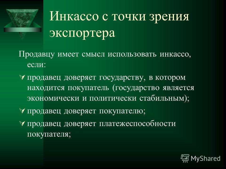 Инкассо с точки зрения экспортера Продавцу имеет смысл использовать инкассо, если: продавец доверяет государству, в котором находится покупатель (государство является экономически и политически стабильным); продавец доверяет покупателю; продавец дове