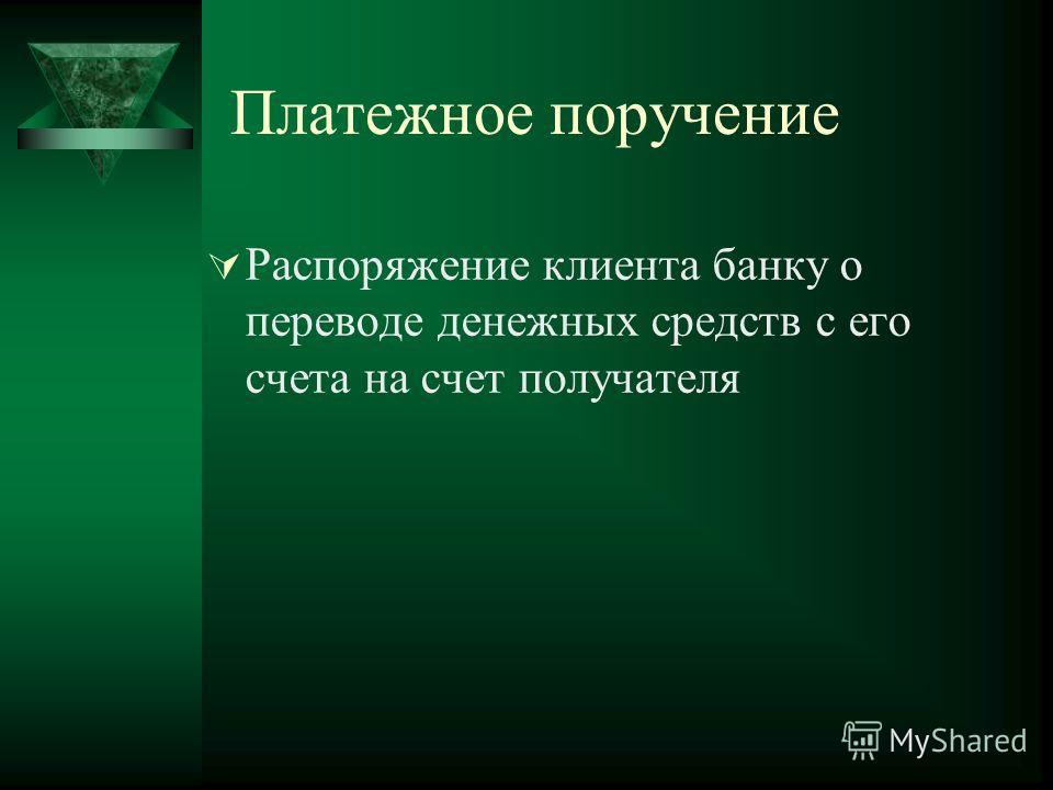 Платежное поручение Распоряжение клиента банку о переводе денежных средств с его счета на счет получателя