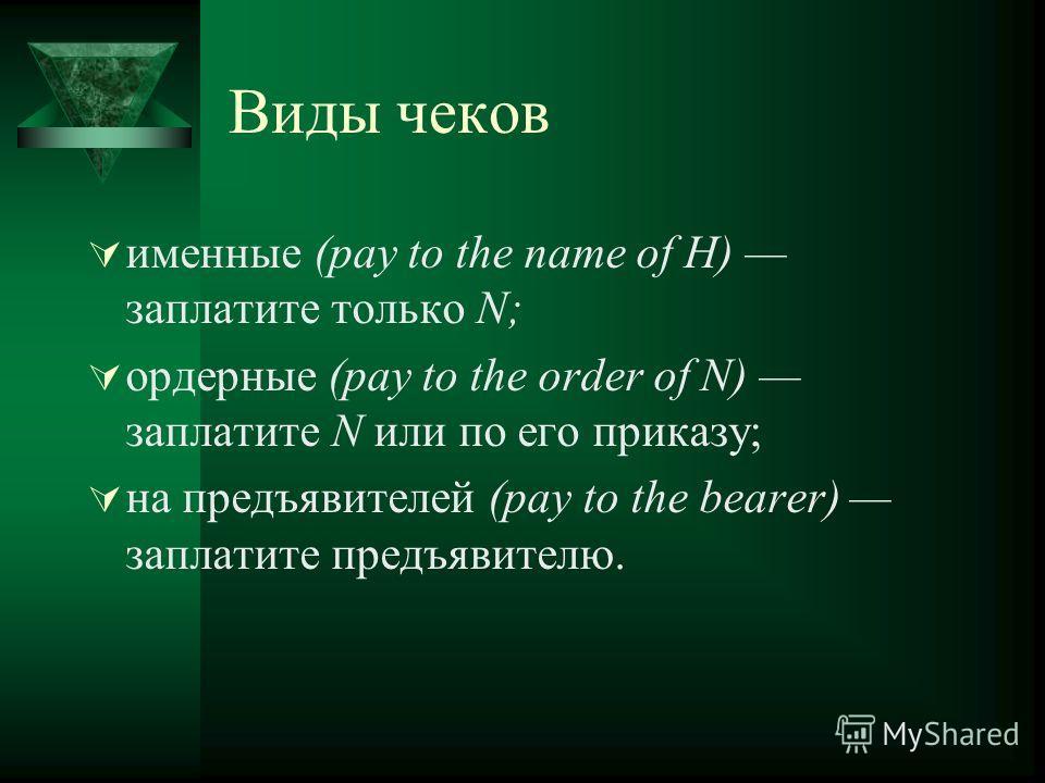 Виды чеков именные (рау tо thе пате оf Н) заплатите только N; ордерные (рау tо thе order оf N) заплатите N или по его приказу; на предъявителей (рау tо thе bearer) заплатите предъявителю.