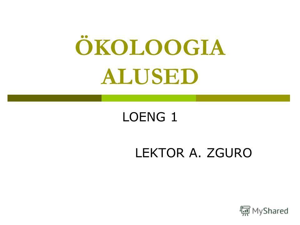 ÖKOLOOGIA ALUSED LOENG 1 LEKTOR A. ZGURO