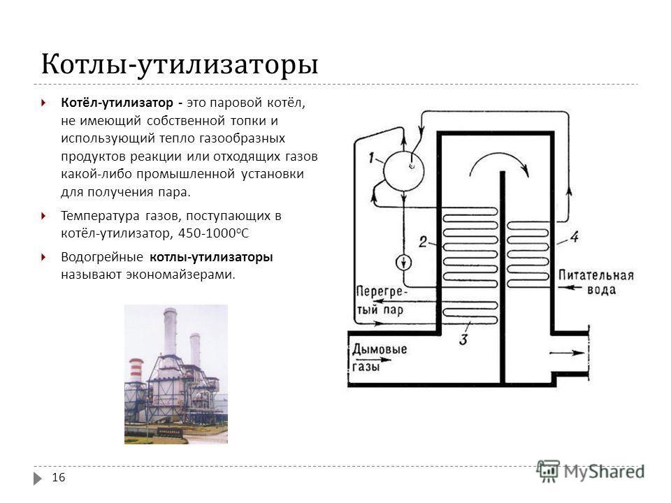 Котлы - утилизаторы Котёл - утилизатор - это паровой котёл, не имеющий собственной топки и использующий тепло газообразных продуктов реакции или отходящих газов какой - либо промышленной установки для получения пара. Температура газов, поступающих в