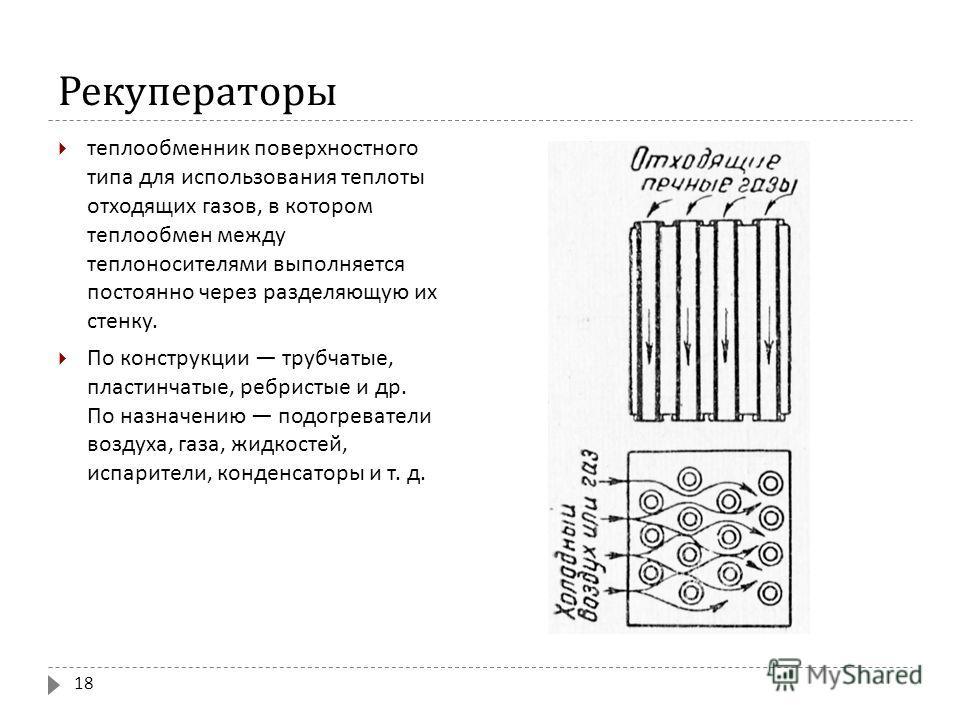 Рекуператоры теплообменник поверхностного типа для использования теплоты отходящих газов, в котором теплообмен между теплоносителями выполняется постоянно через разделяющую их стенку. По конструкции трубчатые, пластинчатые, ребристые и др. По назначе