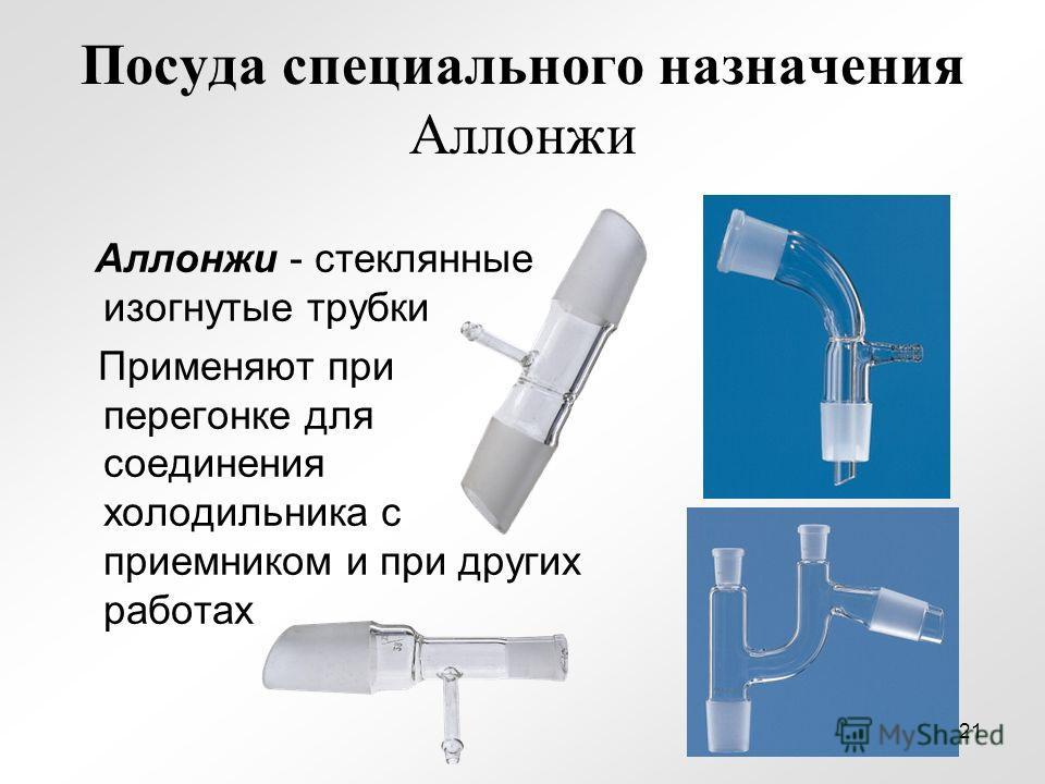 Посуда специального назначения Аллонжи Аллонжи - стеклянные изогнутые трубки Применяют при перегонке для соединения холодильника с приемником и при других работах 21