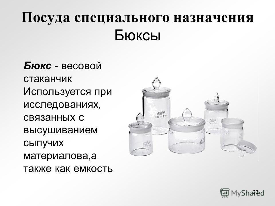 Посуда специального назначения Бюксы Бюкс - весовой стаканчик Используется при исследованиях, связанных с высушиванием сыпучих материалова,а также как емкость 23