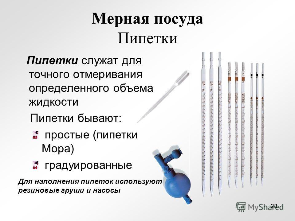 Мерная посуда Пипетки Пипетки служат для точного отмеривания определенного объема жидкости Пипетки бывают: простые (пипетки Мора) градуированные Для наполнения пипеток используют резиновые груши и насосы 28