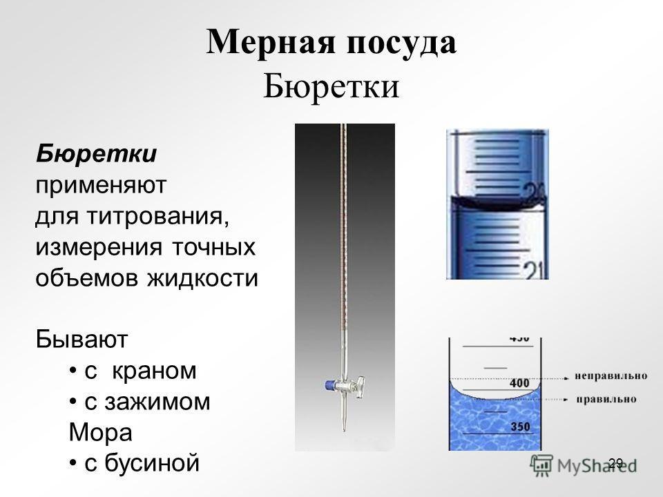 Мерная посуда Бюретки Бюретки применяют для титрования, измерения точных объемов жидкости Бывают с краном с зажимом Мора с бусиной 29