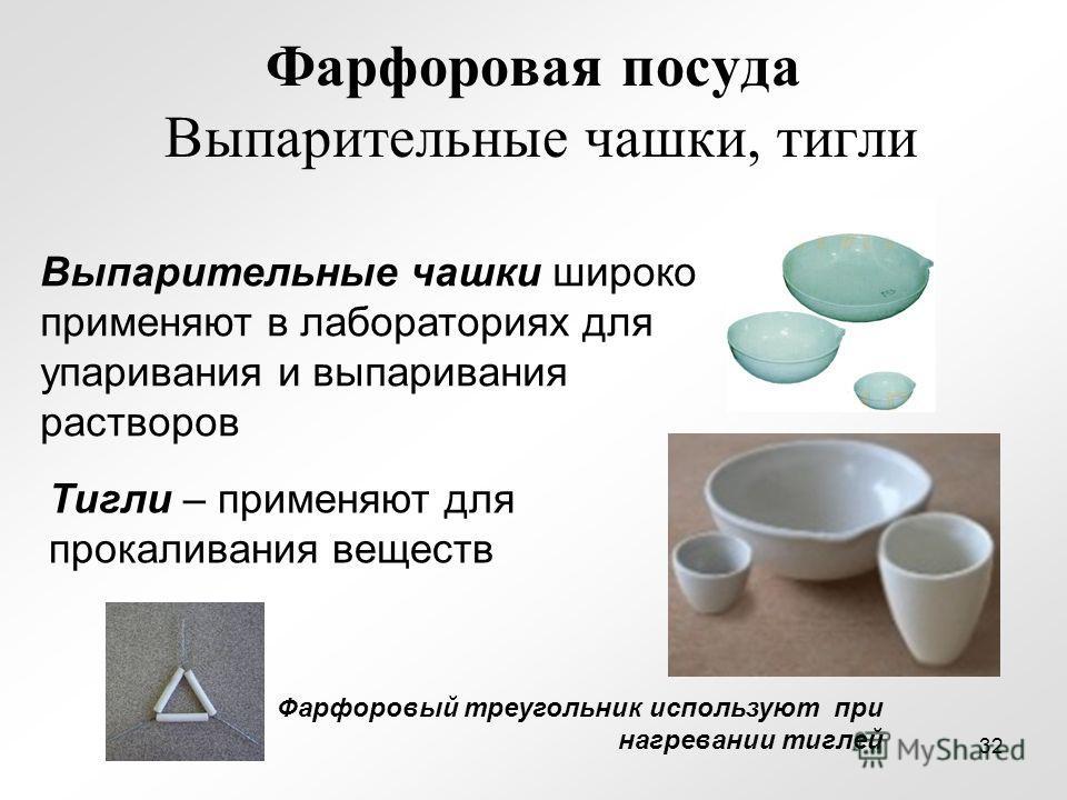 Фарфоровая посуда Выпарительные чашки, тигли Выпарительные чашки широко применяют в лабораториях для упаривания и выпаривания растворов Тигли – применяют для прокаливания веществ Фарфоровый треугольник используют при нагревании тиглей 32