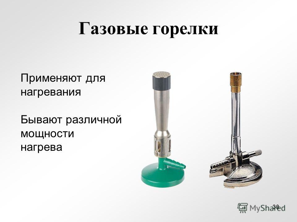 Газовые горелки Применяют для нагревания Бывают различной мощности нагрева 38