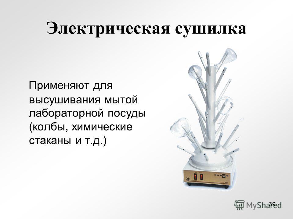 Электрическая сушилка Применяют для высушивания мытой лабораторной посуды (колбы, химические стаканы и т.д.) 39