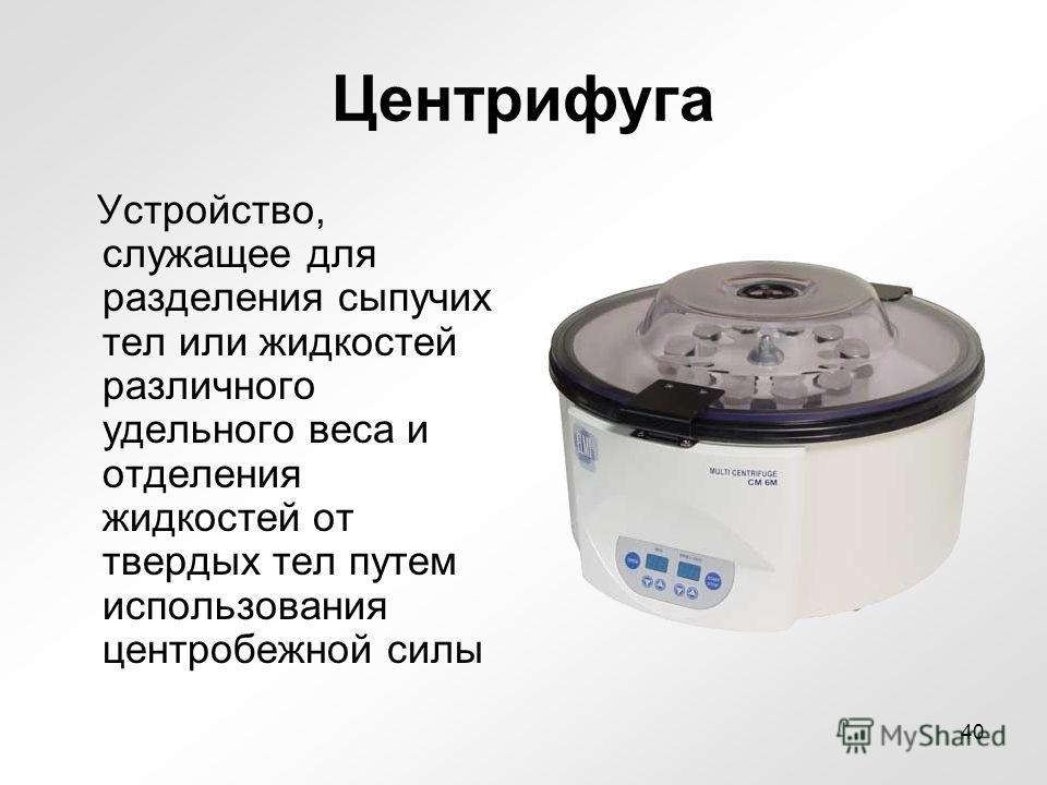 Центрифуга Устройство, служащее для разделения сыпучих тел или жидкостей различного удельного веса и отделения жидкостей от твердых тел путем использования центробежной силы 40