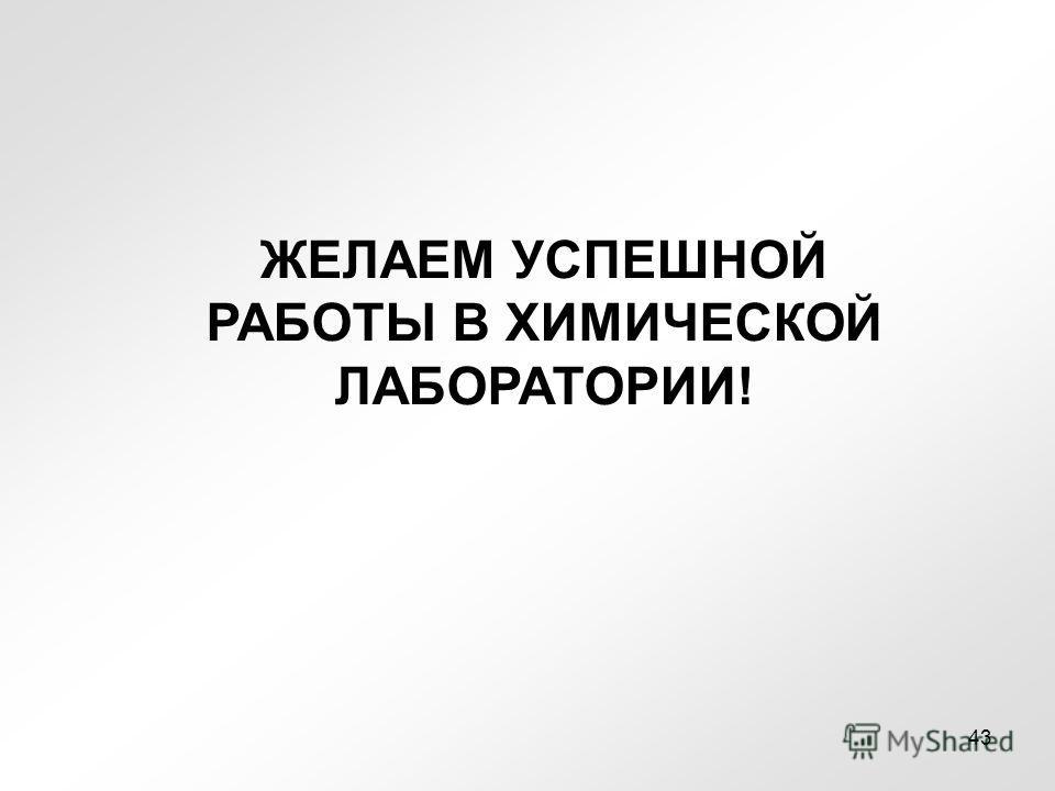 ЖЕЛАЕМ УСПЕШНОЙ РАБОТЫ В ХИМИЧЕСКОЙ ЛАБОРАТОРИИ! 43
