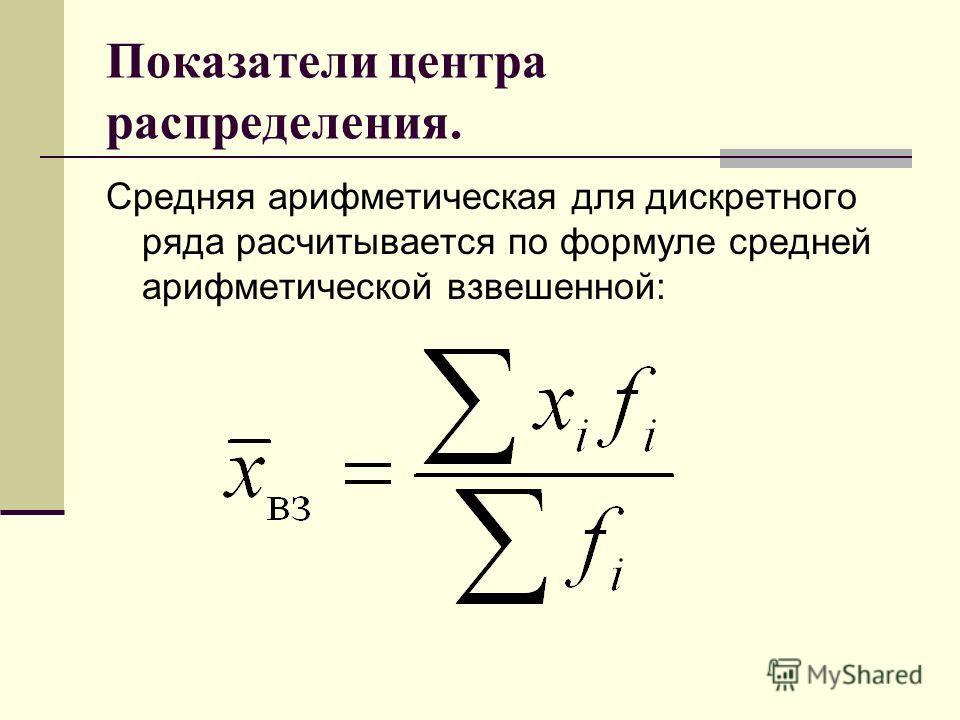 Показатели центра распределения. Средняя арифметическая для дискретного ряда расчитывается по формуле средней арифметической взвешенной:
