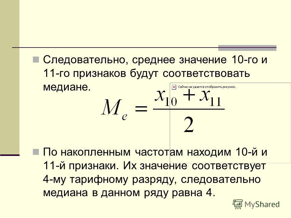 Следовательно, среднее значение 10-го и 11-го признаков будут соответствовать медиане. По накопленным частотам находим 10-й и 11-й признаки. Их значение соответствует 4-му тарифному разряду, следовательно медиана в данном ряду равна 4.