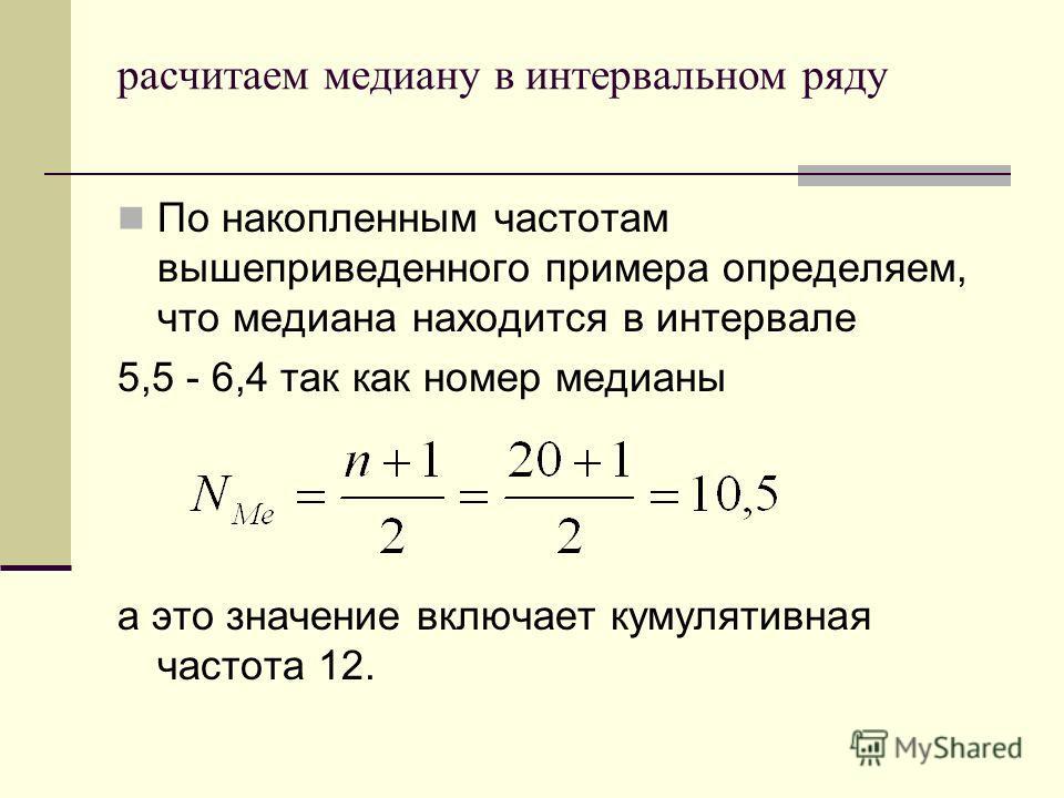 расчитаем медиану в интервальном ряду По накопленным частотам вышеприведенного примера определяем, что медиана находится в интервале 5,5 - 6,4 так как номер медианы а это значение включает кумулятивная частота 12.