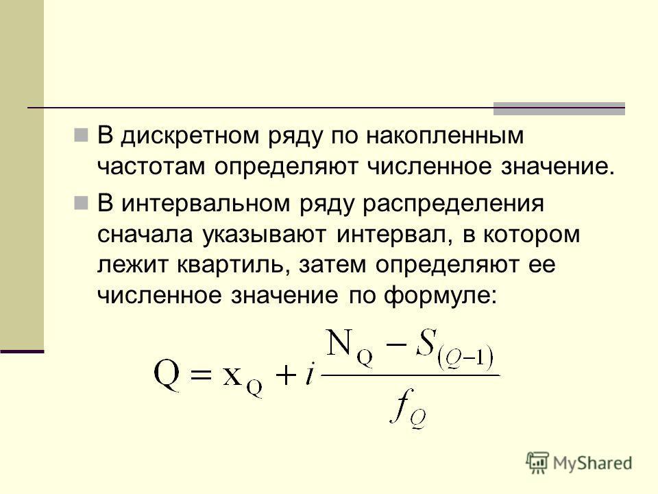 В дискретном ряду по накопленным частотам определяют численное значение. В интервальном ряду распределения сначала указывают интервал, в котором лежит квартиль, затем определяют ее численное значение по формуле: