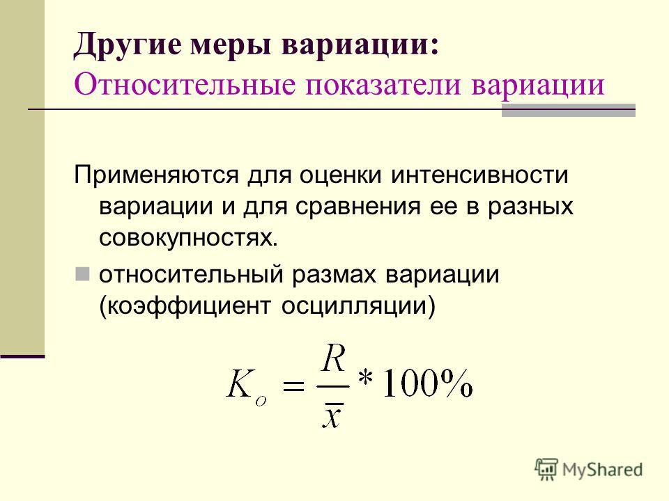 Другие меры вариации: Относительные показатели вариации Применяются для оценки интенсивности вариации и для сравнения ее в разных совокупностях. относительный размах вариации (коэффициент осцилляции)