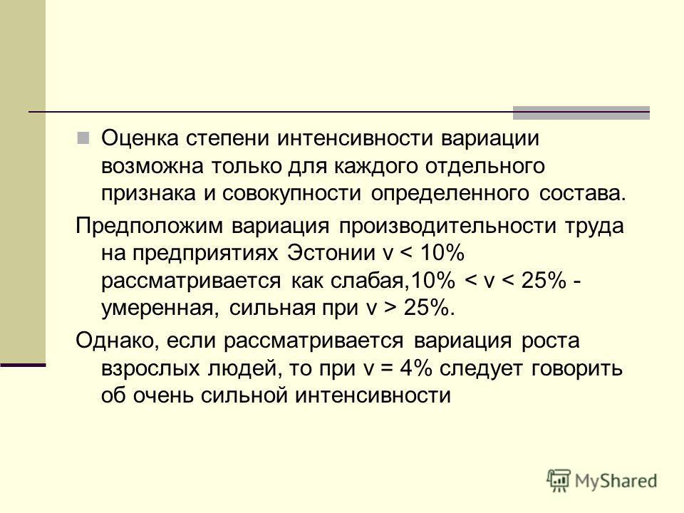 Оценка степени интенсивности вариации возможна только для каждого отдельного признака и совокупности определенного состава. Предположим вариация производительности труда на предприятиях Эстонии v 25%. Однако, если рассматривается вариация роста взрос