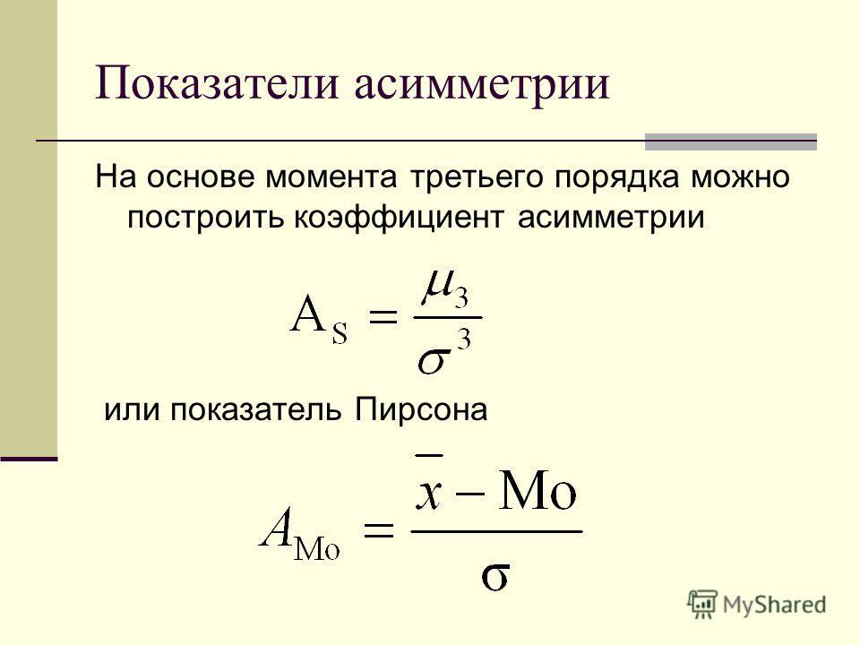 Показатели асимметрии На основе момента третьего порядка можно построить коэффициент асимметрии или показатель Пирсона