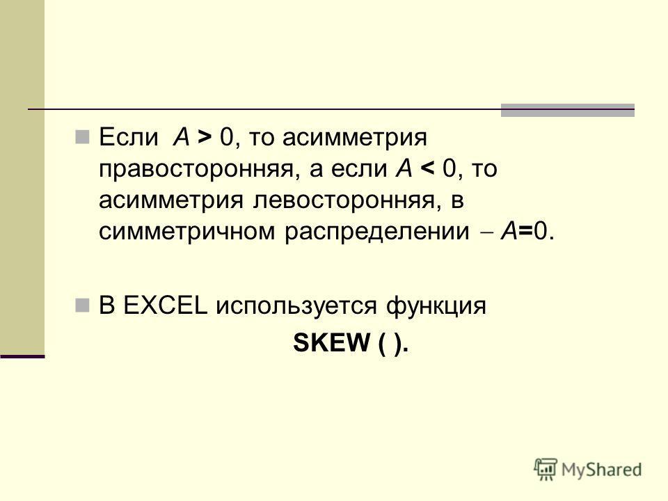Если А > 0, то асимметрия правосторонняя, а если А < 0, то асимметрия левосторонняя, в симметричном распределении А=0. В EXCEL используется функция SKEW ( ).