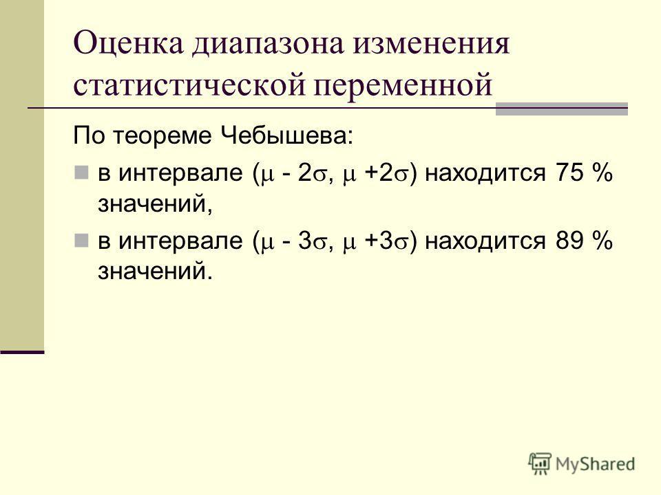 Оценка диапазона изменения статистической переменной По теореме Чебышева: в интервале ( - 2, +2 ) находится 75 % значений, в интервале ( - 3, +3 ) находится 89 % значений.