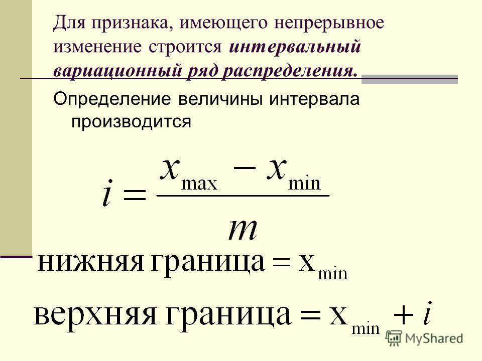 Для признака, имеющего непрерывное изменение строится интервальный вариационный ряд распределения. Определение величины интервала производится