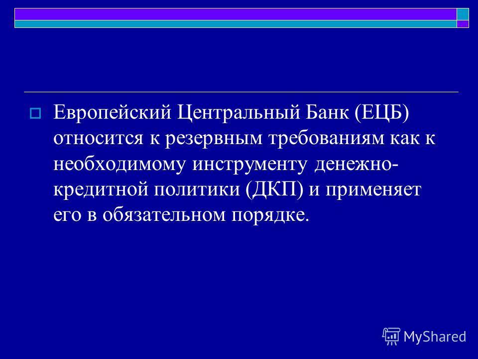 Европейский Центральный Банк (ЕЦБ) относится к резервным требованиям как к необходимому инструменту денежно- кредитной политики (ДКП) и применяет его в обязательном порядке.