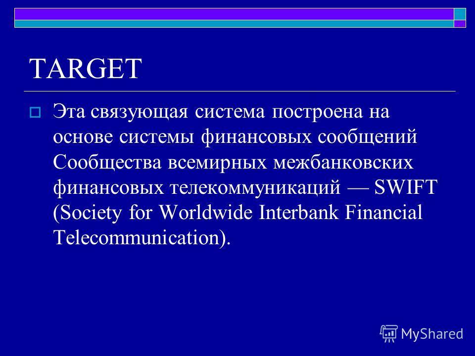 TARGET Эта связующая система построена на основе системы финансовых сообщений Сообщества всемирных межбанковских финансовых телекоммуникаций SWIFT (Society for Worldwide Interbank Financial Telecommunication).