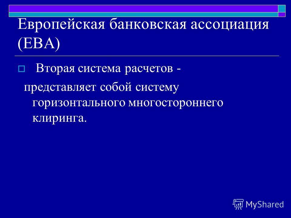Европейская банковская ассоциация (ЕВА) Вторая система расчетов - представляет собой систему горизонтального многостороннего клиринга.