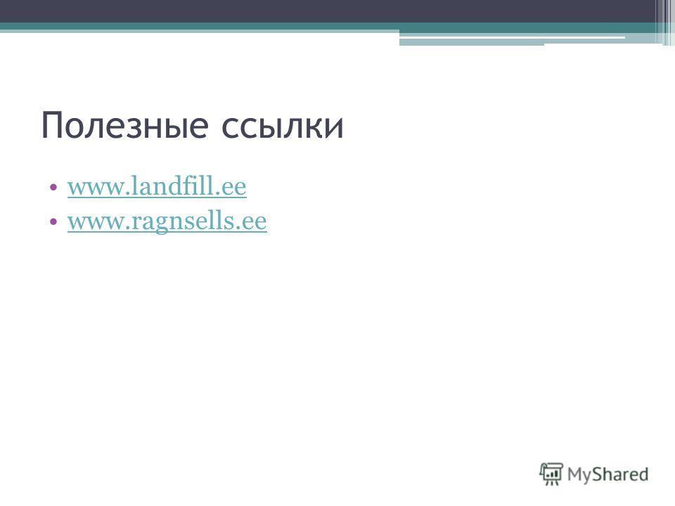 Полезные ссылки www.landfill.ee www.ragnsells.ee