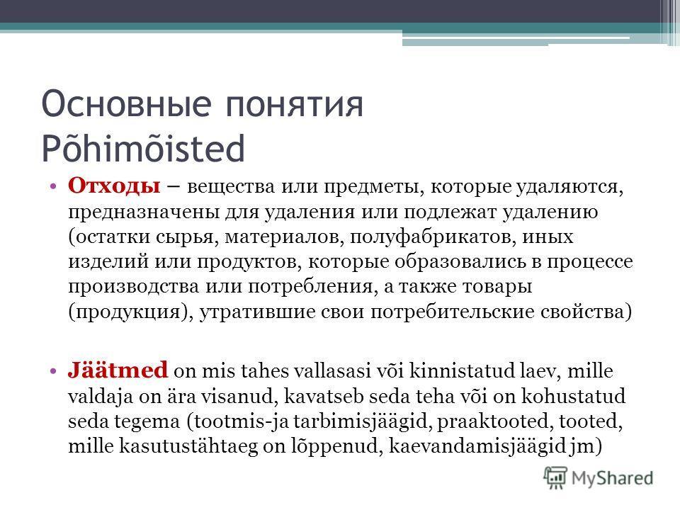 Основные понятия Põhimõisted Отходы – вещества или предметы, которые удаляются, предназначены для удаления или подлежат удалению (остатки сырья, материалов, полуфабрикатов, иных изделий или продуктов, которые образовались в процессе производства или