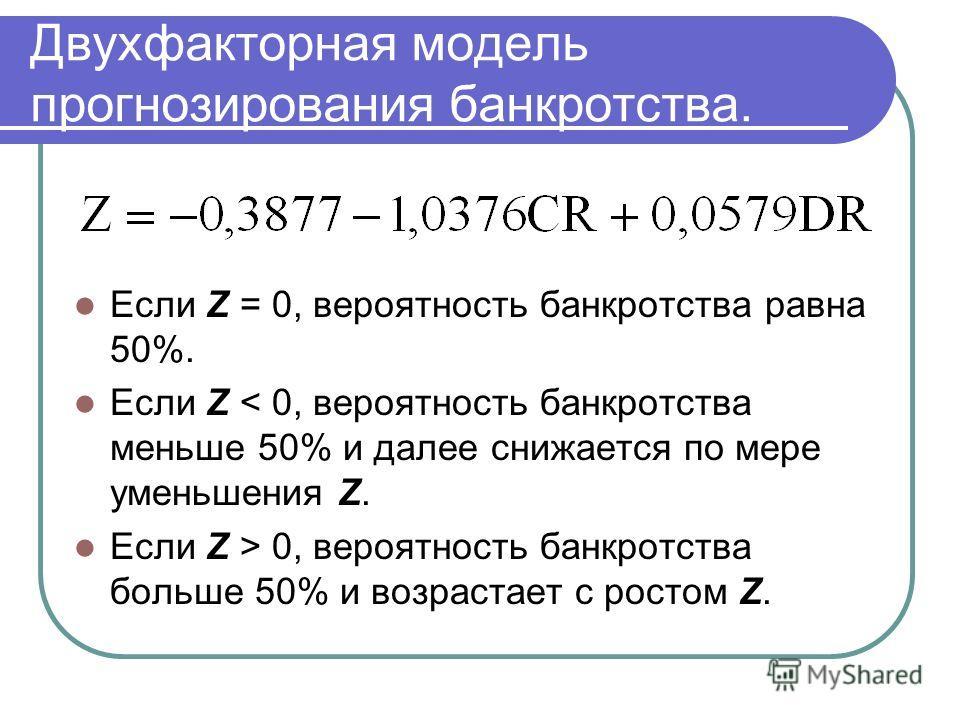 Двухфакторная модель прогнозирования банкротства. Если Z = 0, вероятность банкротства равна 50%. Если Z < 0, вероятность банкротства меньше 50% и далее снижается по мере уменьшения Z. Если Z > 0, вероятность банкротства больше 50% и возрастает с рост