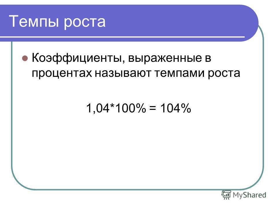 Темпы роста Коэффициенты, выраженные в процентах называют темпами роста 1,04*100% = 104%