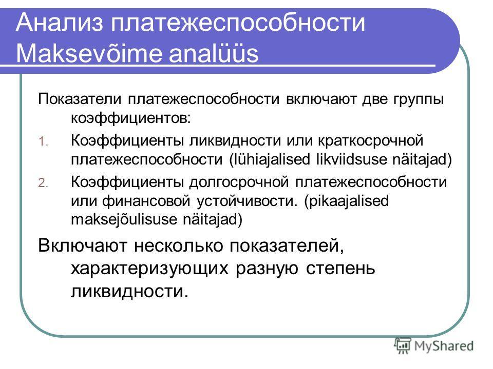 Анализ платежеспособности Maksevõime analüüs Показатели платежеспособности включают две группы коэффициентов: 1. Коэффициенты ликвидности или краткосрочной платежеспособности (lühiajalised likviidsuse näitajad) 2. Коэффициенты долгосрочной платежеспо