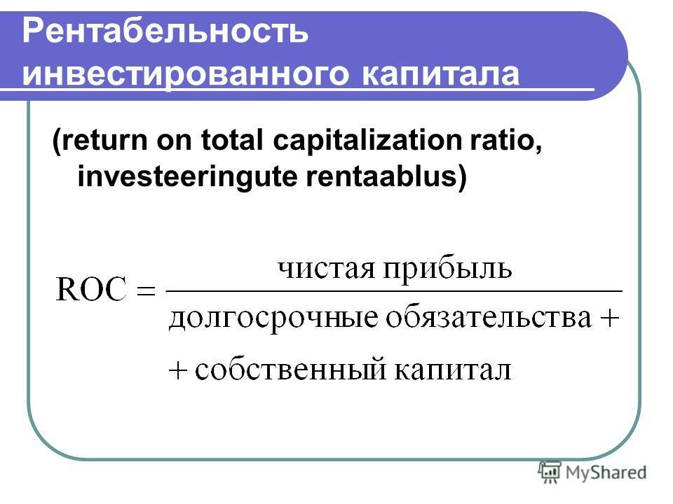 Рентабельность инвестированного капитала (return on total capitalization ratio, investeeringute rentaablus)