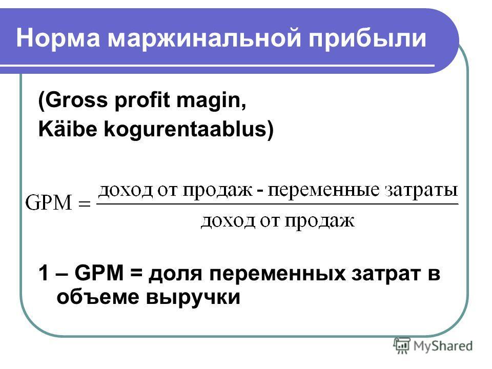 Норма маржинальной прибыли (Gross profit magin, Käibe kogurentaablus) 1 – GPM = доля переменных затрат в объеме выручки
