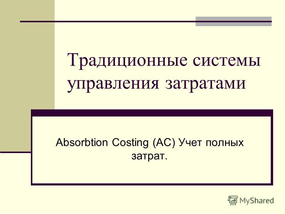 Традиционные системы управления затратами Absorbtion Costing (AC) Учет полных затрат.