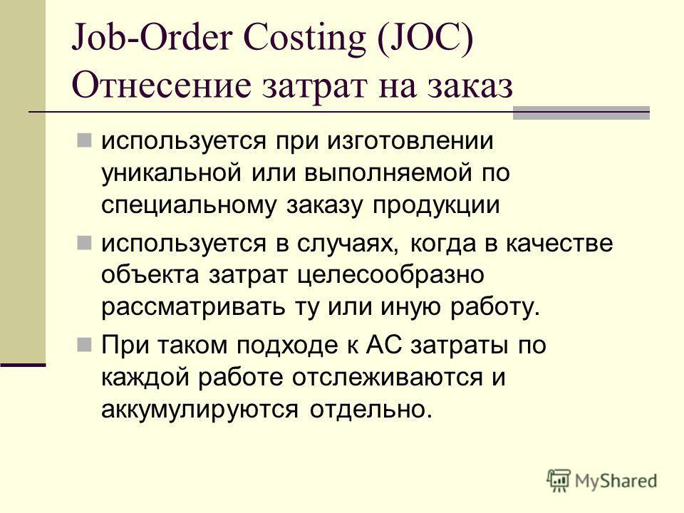 Job-Order Costing (JOC) Отнесение затрат на заказ используется при изготовлении уникальной или выполняемой по специальному заказу продукции используется в случаях, когда в качестве объекта затрат целесообразно рассматривать ту или иную работу. При та