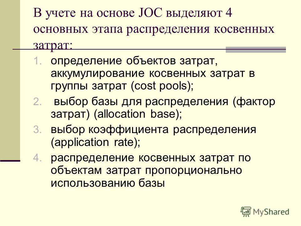 В учете на основе JOC выделяют 4 основных этапа распределения косвенных затрат: 1. определение объектов затрат, аккумулирование косвенных затрат в группы затрат (cost pools); 2. выбор базы для распределения (фактор затрат) (allocation base); 3. выбор