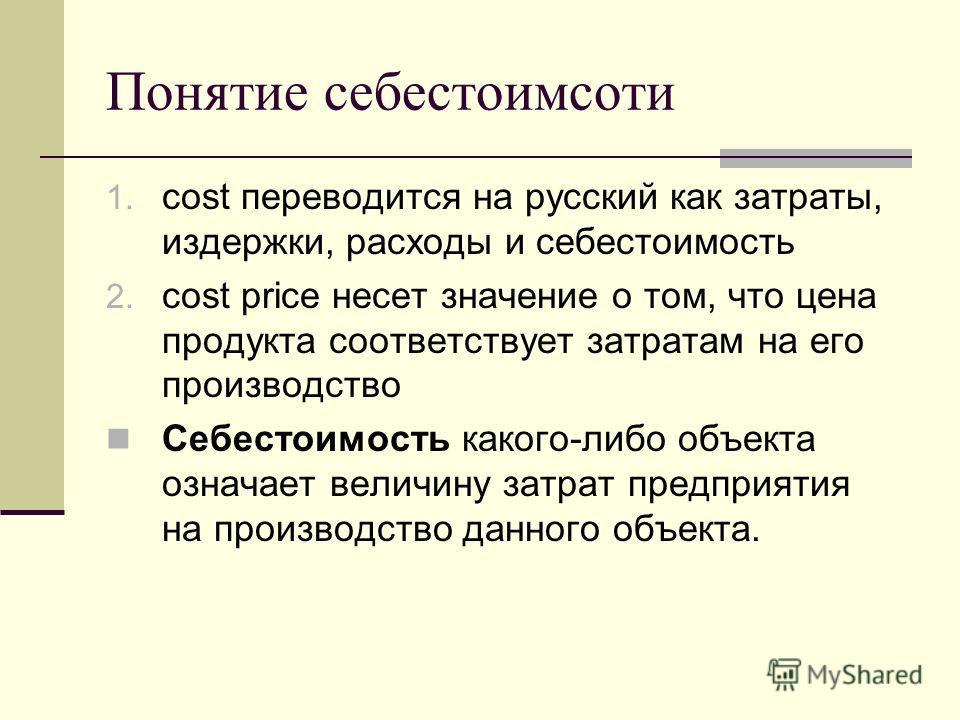 Понятие себестоимсоти 1. cost переводится на русский как затраты, издержки, расходы и себестоимость 2. cost price несет значение о том, что цена продукта соответствует затратам на его производство Себестоимость какого-либо объекта означает величину з