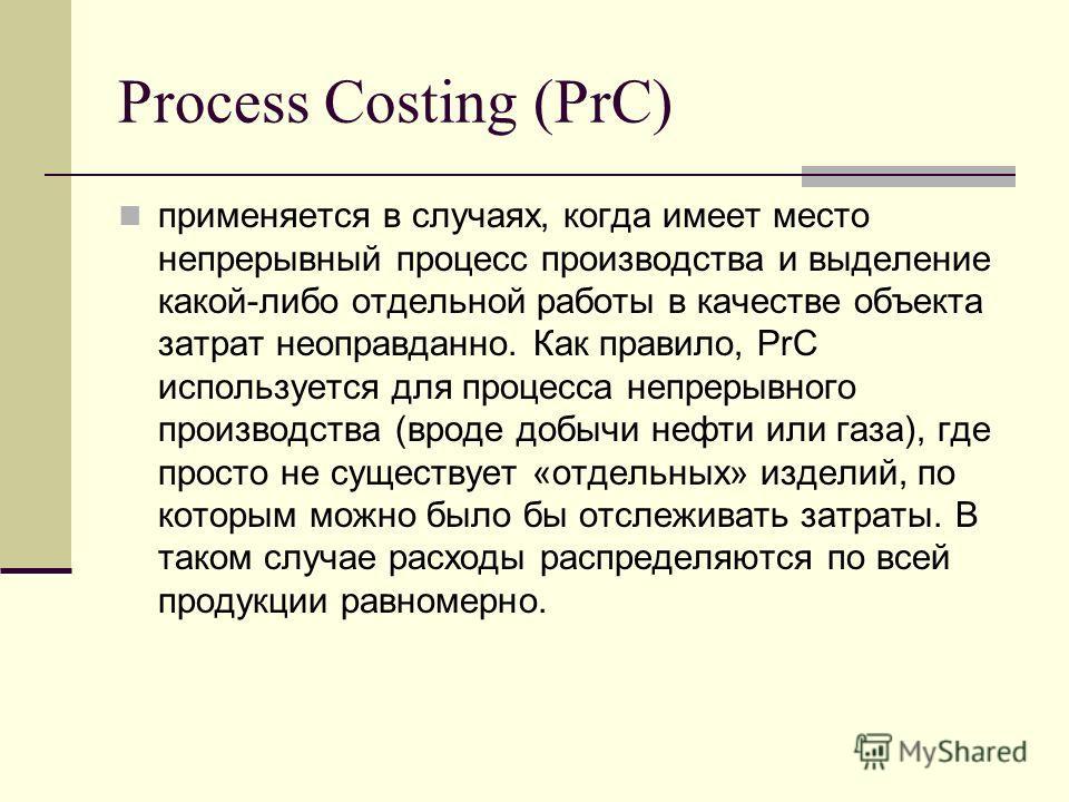 Process Costing (PrC) применяется в случаях, когда имеет место непрерывный процесс производства и выделение какой-либо отдельной работы в качестве объекта затрат неоправданно. Как правило, PrC используется для процесса непрерывного производства (врод