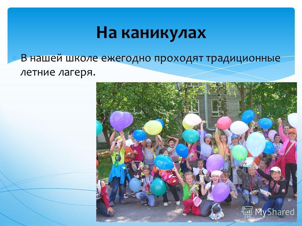 В нашей школе ежегодно проходят традиционные летние лагеря. На каникулах