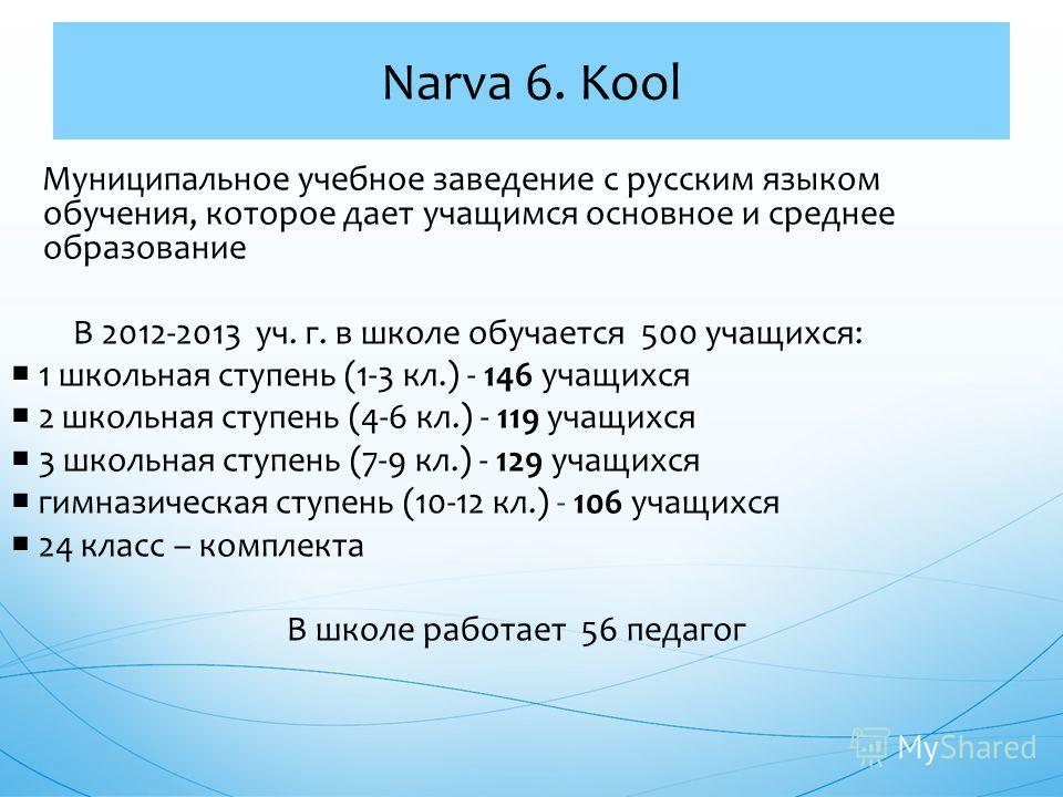 Муниципальное учебное заведение с русским языком обучения, которое дает учащимся основное и среднее образование В 2012-2013 уч. г. в школе обучается 500 учащихся: 1 школьная ступень (1-3 кл.) - 146 учащихся 2 школьная ступень (4-6 кл.) - 119 учащихся