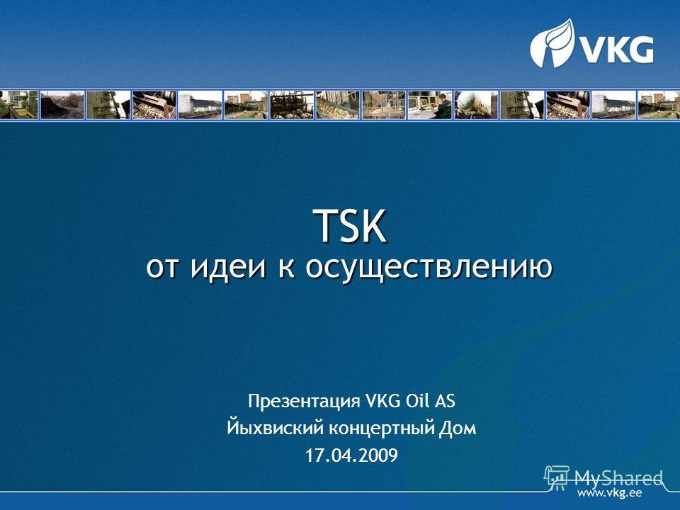 TSK от идеи к осуществлению Презентация VKG Oil AS Йыхвиский концертный Дом 17.04.2009