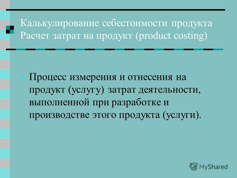 Калькулирование себестоимости продукта Расчет затрат на продукт (product costing) Процесс измерения и отнесения на продукт (услугу) затрат деятельности, выполненной при разработке и производстве этого продукта (услуги).