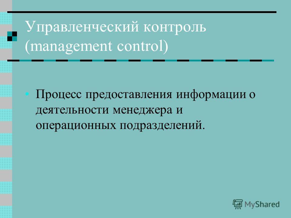 Управленческий контроль (management control) Процесс предоставления информации о деятельности менеджера и операционных подразделений.