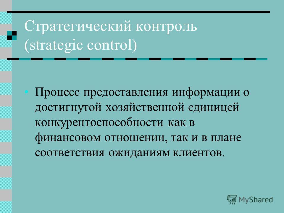 Стратегический контроль (strategic control) Процесс предоставления информации о достигнутой хозяйственной единицей конкурентоспособности как в финансовом отношении, так и в плане соответствия ожиданиям клиентов.